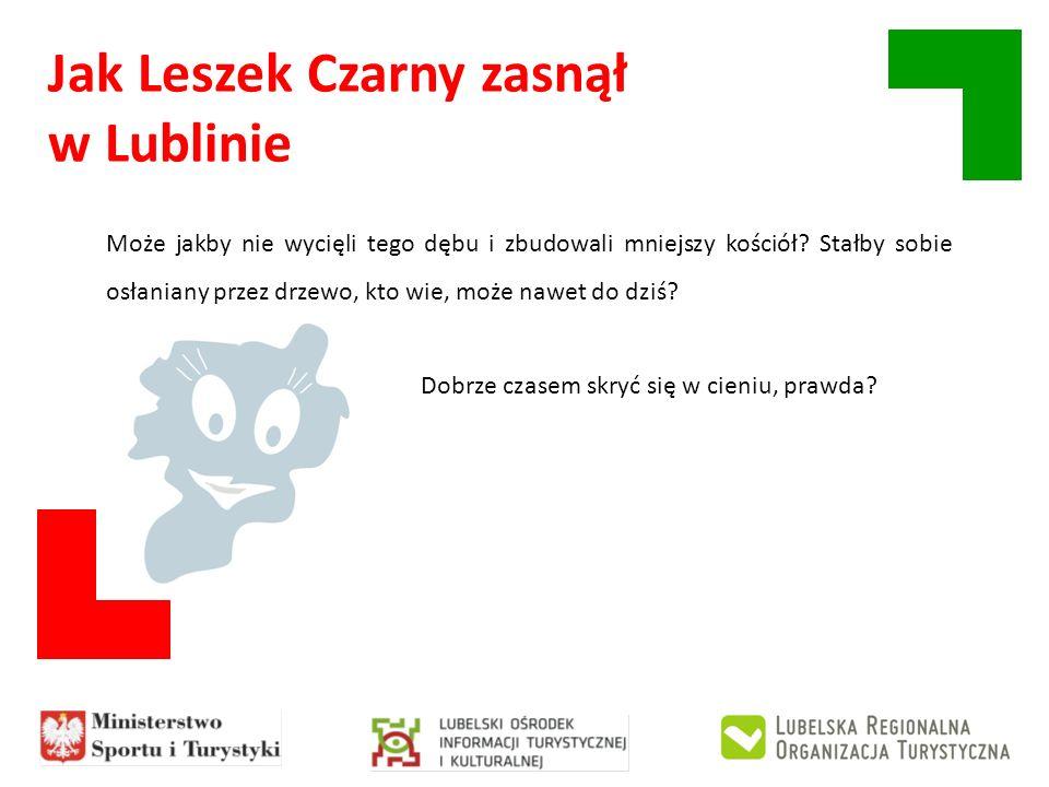 Jak Leszek Czarny zasnął w Lublinie Może jakby nie wycięli tego dębu i zbudowali mniejszy kościół? Stałby sobie osłaniany przez drzewo, kto wie, może