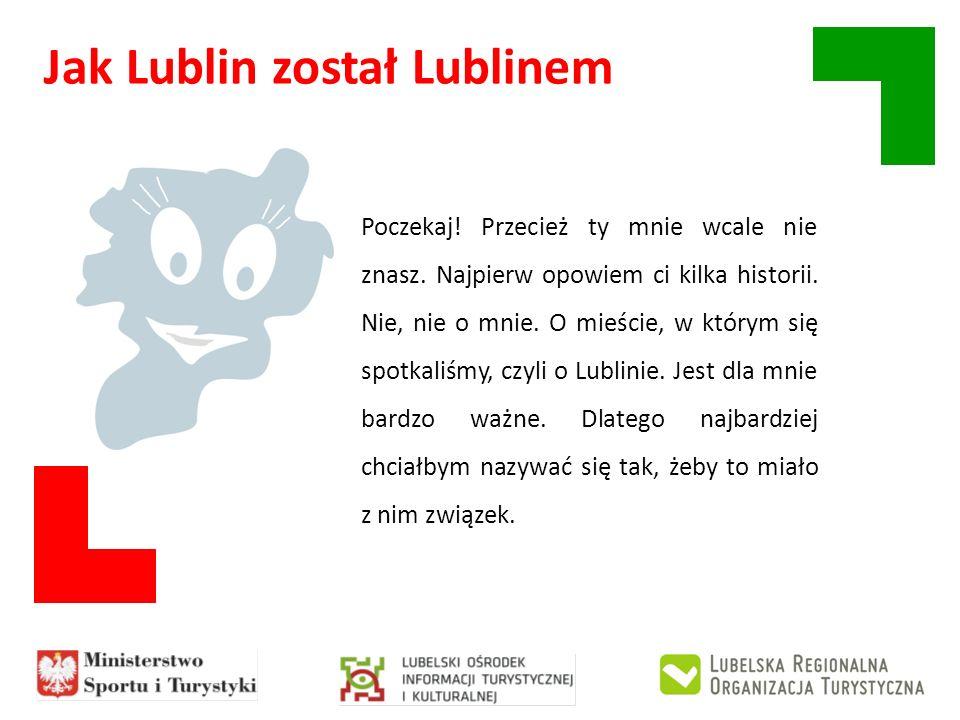Jak Lublin został Lublinem Poczekaj! Przecież ty mnie wcale nie znasz. Najpierw opowiem ci kilka historii. Nie, nie o mnie. O mieście, w którym się sp
