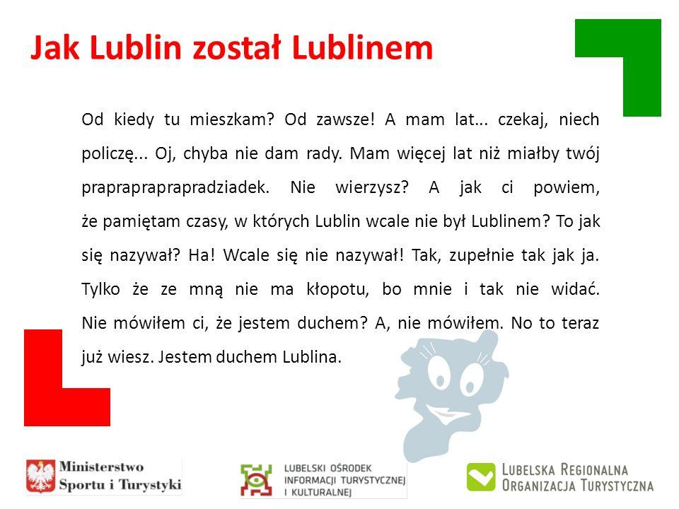 Jak Lublin został Lublinem Od kiedy tu mieszkam? Od zawsze! A mam lat... czekaj, niech policzę... Oj, chyba nie dam rady. Mam więcej lat niż miałby tw