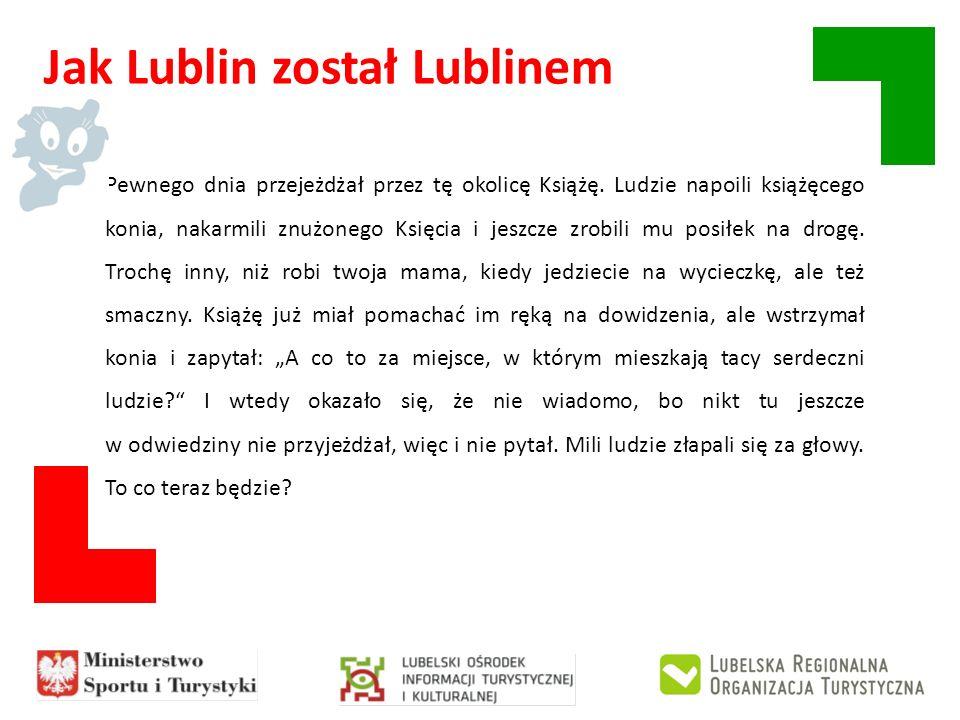 Jak Lublin został Lublinem Pewnego dnia przejeżdżał przez tę okolicę Książę. Ludzie napoili książęcego konia, nakarmili znużonego Księcia i jeszcze zr