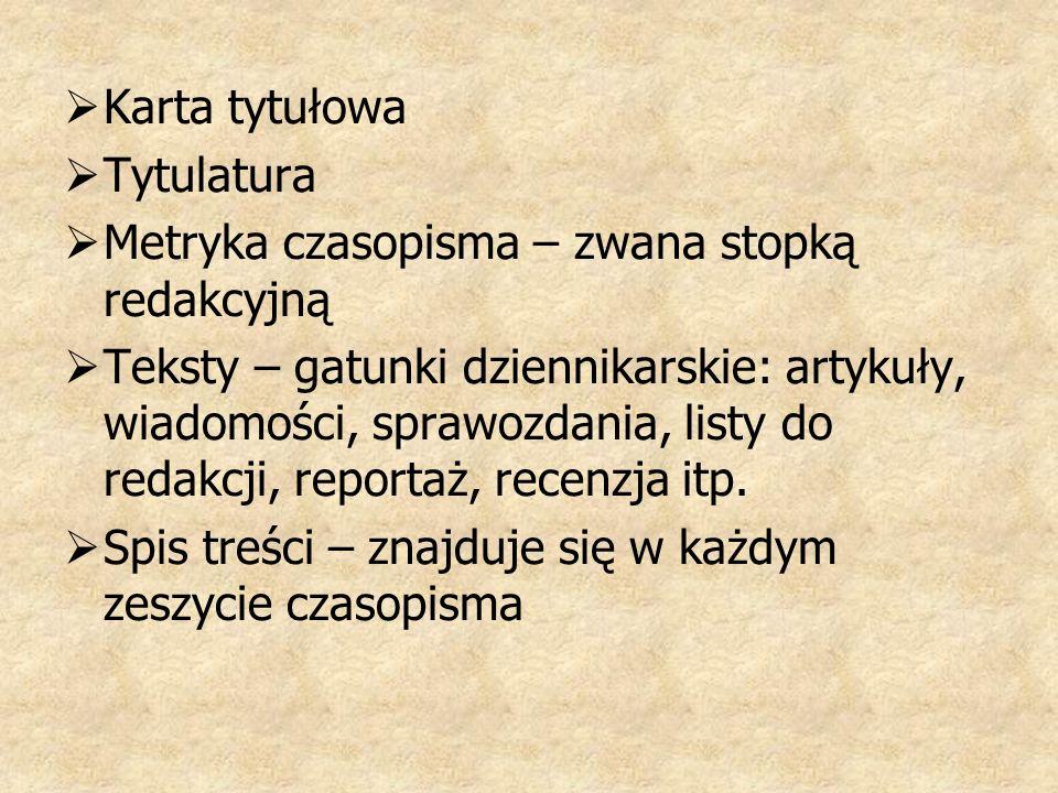 Karta tytułowa Tytulatura Metryka czasopisma – zwana stopką redakcyjną Teksty – gatunki dziennikarskie: artykuły, wiadomości, sprawozdania, listy do redakcji, reportaż, recenzja itp.
