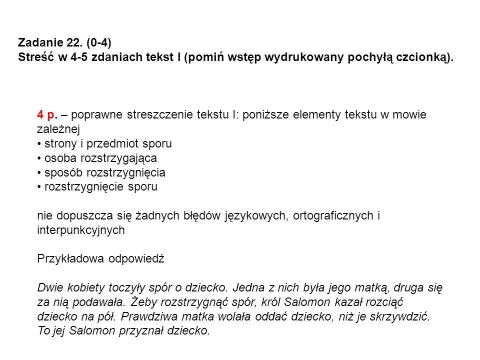 Zadanie 22. (0-4) Streść w 4-5 zdaniach tekst I (pomiń wstęp wydrukowany pochyłą czcionką). 4 p. – poprawne streszczenie tekstu I: poniższe elementy t