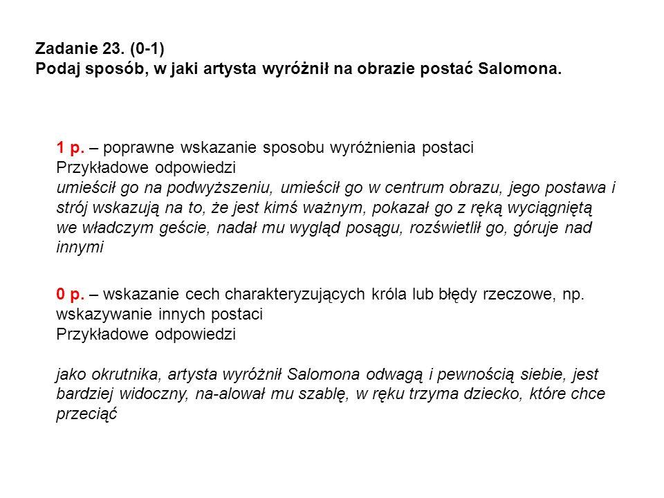 Zadanie 23. (0-1) Podaj sposób, w jaki artysta wyróżnił na obrazie postać Salomona. 1 p. – poprawne wskazanie sposobu wyróżnienia postaci Przykładowe