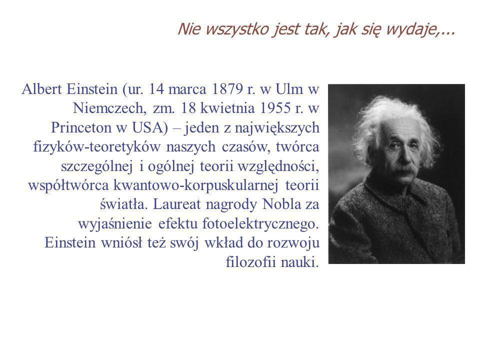 Albert Einstein (ur. 14 marca 1879 r. w Ulm w Niemczech, zm. 18 kwietnia 1955 r. w Princeton w USA) – jeden z największych fizyków-teoretyków naszych