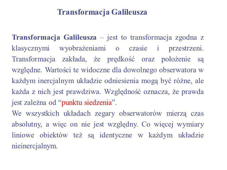 Transformacja Galileusza Transformacja Galileusza – jest to transformacja zgodna z klasycznymi wyobrażeniami o czasie i przestrzeni. Transformacja zak