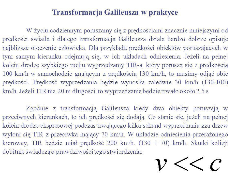 Transformacja Galileusza w praktyce W życiu codziennym poruszamy się z prędkościami znacznie mniejszymi od prędkości światła i dlatego transformacja G