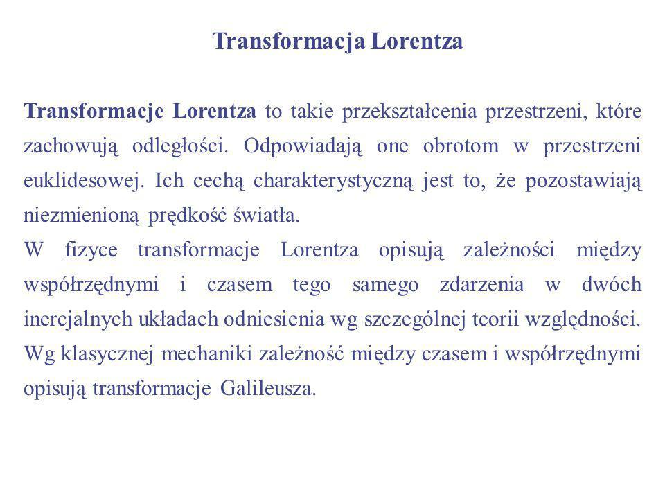 Transformacja Lorentza Transformacje Lorentza to takie przekształcenia przestrzeni, które zachowują odległości. Odpowiadają one obrotom w przestrzeni