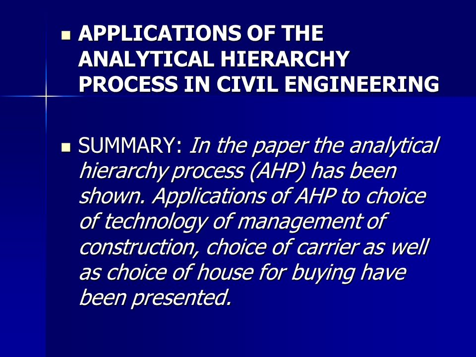 APPLICATIONS OF THE ANALYTICAL HIERARCHY PROCESS IN CIVIL ENGINEERING APPLICATIONS OF THE ANALYTICAL HIERARCHY PROCESS IN CIVIL ENGINEERING SUMMARY: In the paper the analytical hierarchy process (AHP) has been shown.