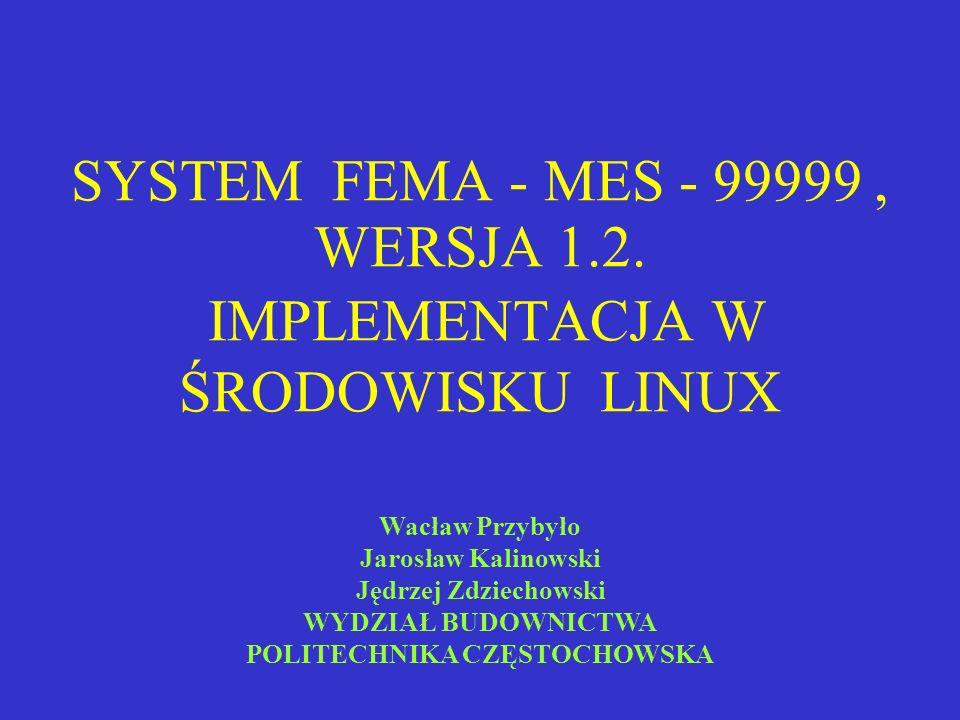 SYSTEM FEMA - MES - 99999, WERSJA 1.2. IMPLEMENTACJA W ŚRODOWISKU LINUX Wacław Przybyło Jarosław Kalinowski Jędrzej Zdziechowski WYDZIAŁ BUDOWNICTWA P