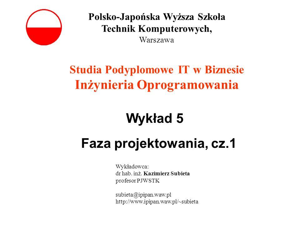 Wykład 5 Faza projektowania, cz.1 Studia Podyplomowe IT w Biznesie Inżynieria Oprogramowania Polsko-Japońska Wyższa Szkoła Technik Komputerowych, Warszawa Wykładowca: dr hab.