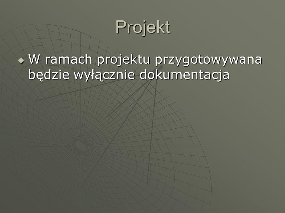 Projekt W ramach projektu przygotowywana będzie wyłącznie dokumentacja W ramach projektu przygotowywana będzie wyłącznie dokumentacja
