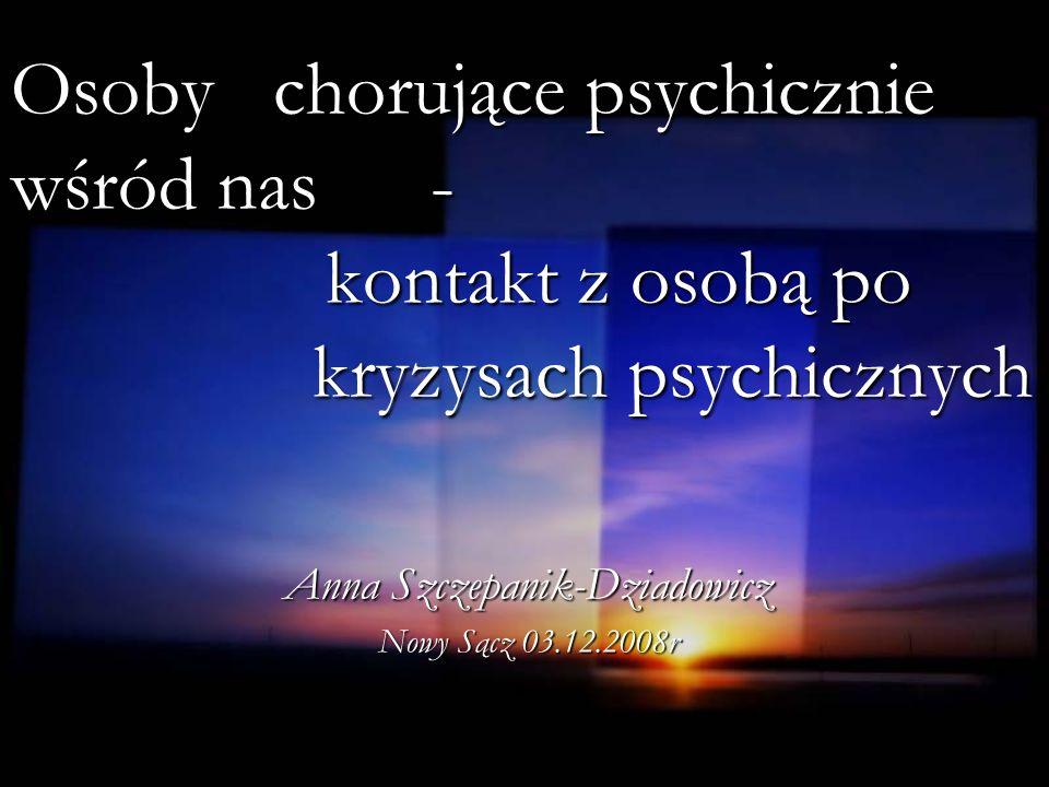 Osoby chorujące psychicznie wśród nas- kontakt z osobą po kryzysach psychicznych Anna Szczepanik-Dziadowicz Nowy Sącz 03.12.2008r