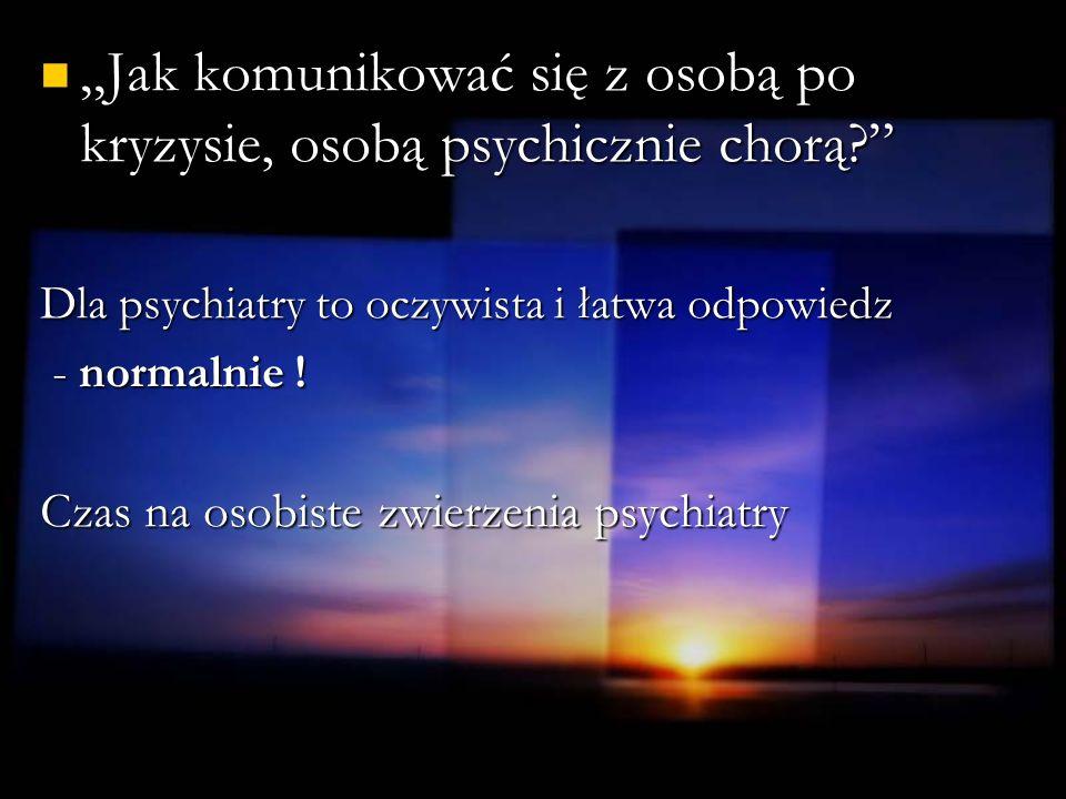 Jak komunikować się z osobą po kryzysie, osobą psychicznie chorą? Jak komunikować się z osobą po kryzysie, osobą psychicznie chorą? Dla psychiatry to