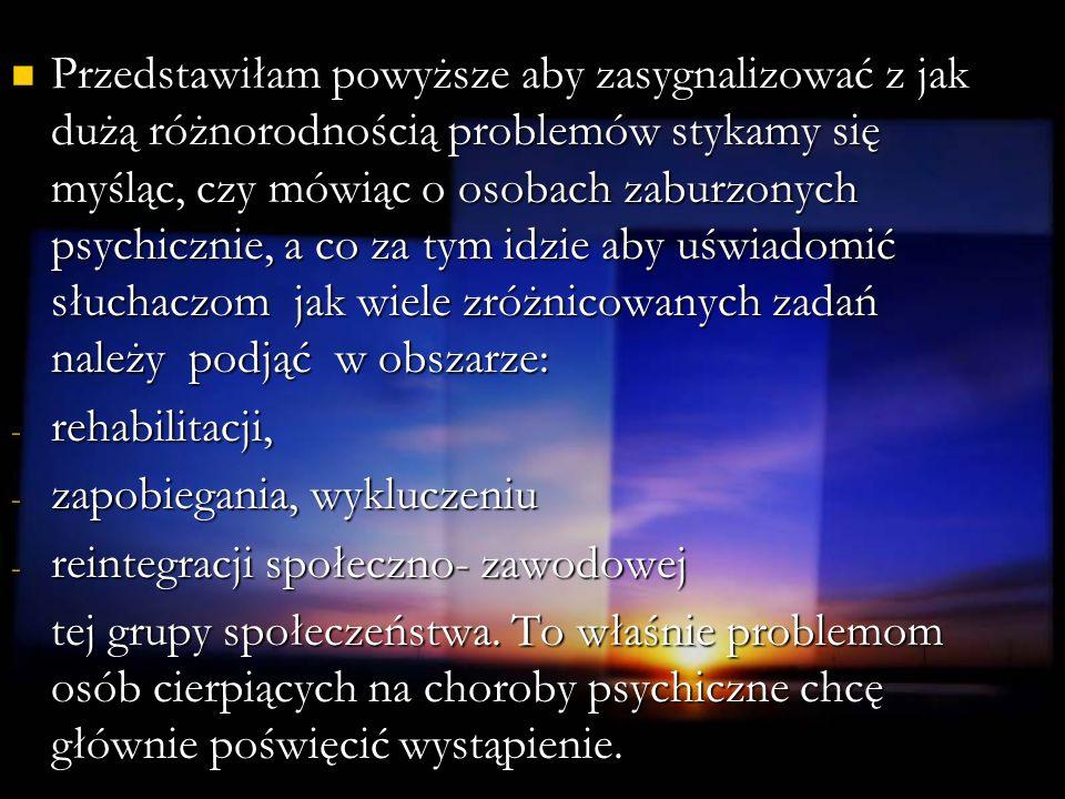 Dane statystyczne Najnowszy raport WHO Najnowszy raport WHO - co 4-ty mieszkaniec Ziemi może cierpieć na zaburzenia psychiczne - mówi się nawet o pewnego rodzaju epidemii globalnej zaburzeń psychicznych W Polsce W Polsce - w 2007 roku - odnotowano 100 tysięcy hospitalizacji z przyczyn poważnych chorób psychicznych takich jak schizofrenia, czy choroba afektywna - ok.400 tysięcy osób w Polsce cierpi na chorobę afektywną - ok.165-250 tysięcy choruje na zaburzenia psychotyczne - tylko 2% chorujących na schizofrenię pozostaje w aktywności zawodowej.
