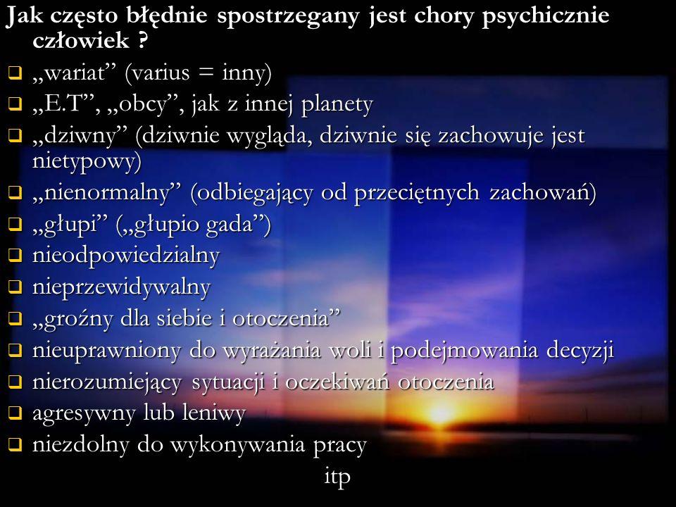 Jak często błędnie spostrzegany jest chory psychicznie człowiek ? wariat (varius = inny) wariat (varius = inny) E.T, obcy, jak z innej planety E.T, ob