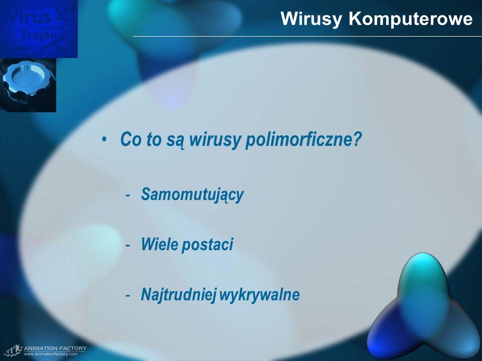 Wirusy Komputerowe Co to są wirusy polimorficzne? - Samomutujący - Wiele postaci - Najtrudniej wykrywalne