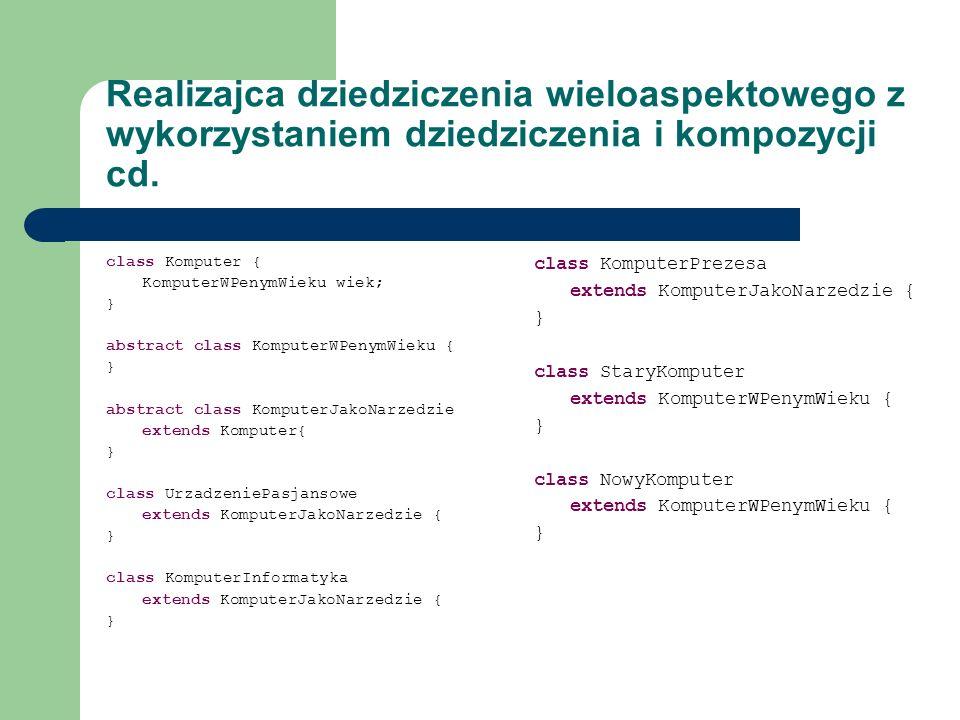 Realizajca dziedziczenia wieloaspektowego z wykorzystaniem dziedziczenia i kompozycji cd. class Komputer { KomputerWPenymWieku wiek; } abstract class