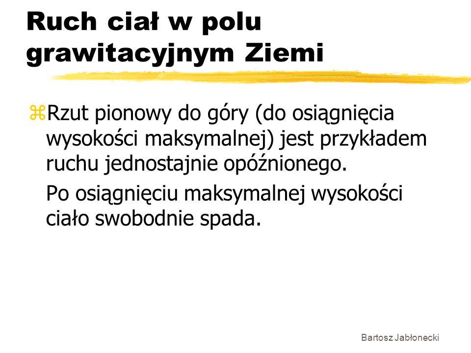 Bartosz Jabłonecki Ruch ciał w polu grawitacyjnym Ziemi zRzut pionowy do góry (do osiągnięcia wysokości maksymalnej) jest przykładem ruchu jednostajnie opóźnionego.