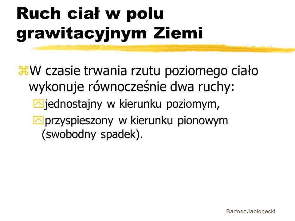Bartosz Jabłonecki Ruch ciał w polu grawitacyjnym Ziemi zW czasie trwania rzutu poziomego ciało wykonuje równocześnie dwa ruchy: yjednostajny w kierunku poziomym, yprzyspieszony w kierunku pionowym (swobodny spadek).