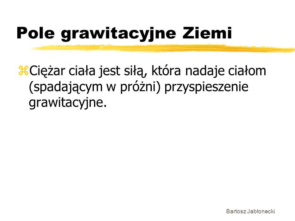 Bartosz Jabłonecki Pole grawitacyjne Ziemi zCiężar ciała jest siłą, która nadaje ciałom (spadającym w próżni) przyspieszenie grawitacyjne.