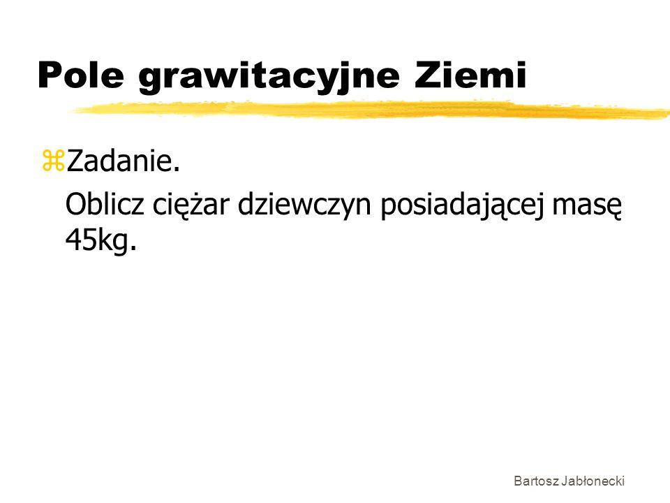 Bartosz Jabłonecki Pole grawitacyjne Ziemi zZadanie. Oblicz ciężar dziewczyn posiadającej masę 45kg.