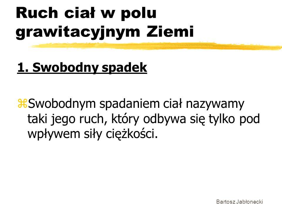 Bartosz Jabłonecki Ruch ciał w polu grawitacyjnym Ziemi 1. Swobodny spadek zSwobodnym spadaniem ciał nazywamy taki jego ruch, który odbywa się tylko p