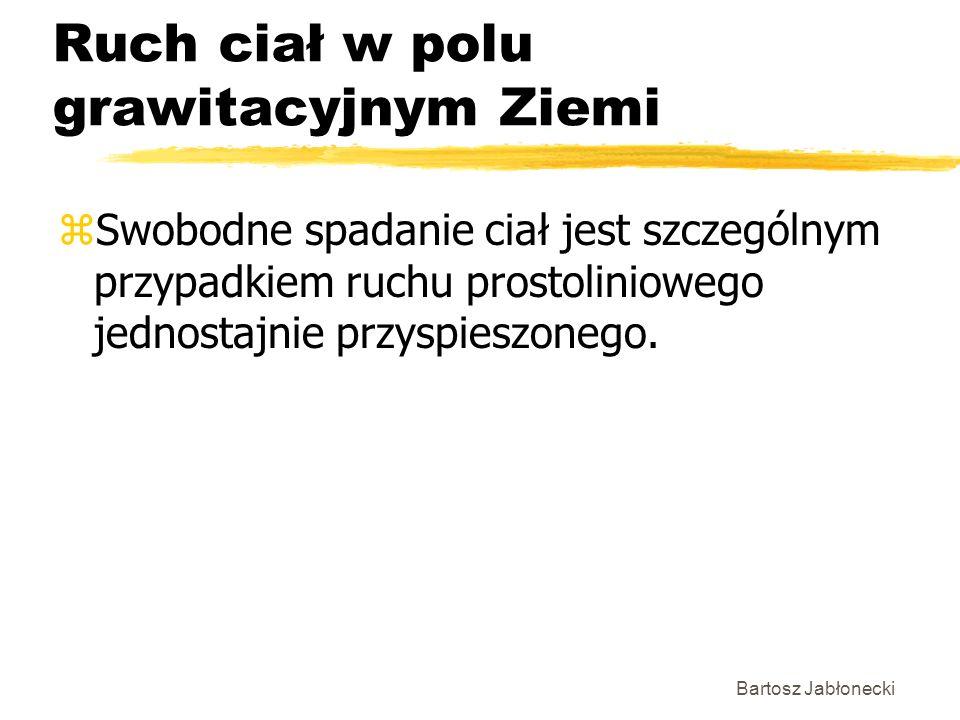 Bartosz Jabłonecki Ruch ciał w polu grawitacyjnym Ziemi zSwobodne spadanie ciał jest szczególnym przypadkiem ruchu prostoliniowego jednostajnie przyspieszonego.