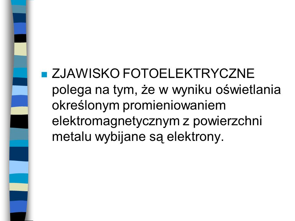 n ZJAWISKO FOTOELEKTRYCZNE polega na tym, że w wyniku oświetlania określonym promieniowaniem elektromagnetycznym z powierzchni metalu wybijane są elektrony.