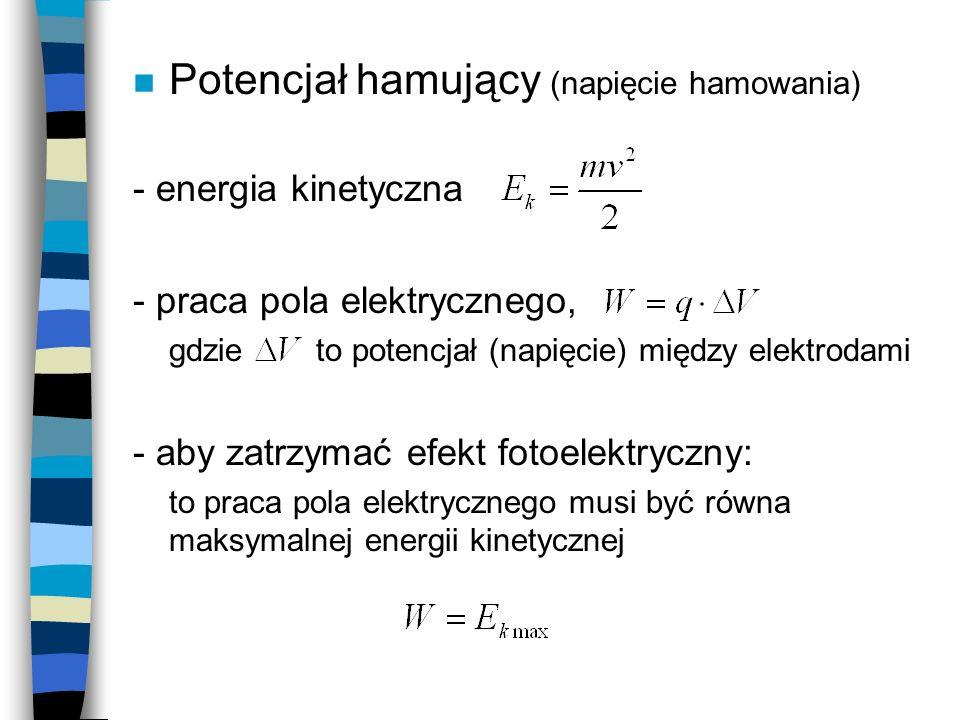 n Potencjał hamujący (napięcie hamowania) - praca pola elektrycznego, gdzie to potencjał (napięcie) między elektrodami - energia kinetyczna - aby zatrzymać efekt fotoelektryczny: to praca pola elektrycznego musi być równa maksymalnej energii kinetycznej