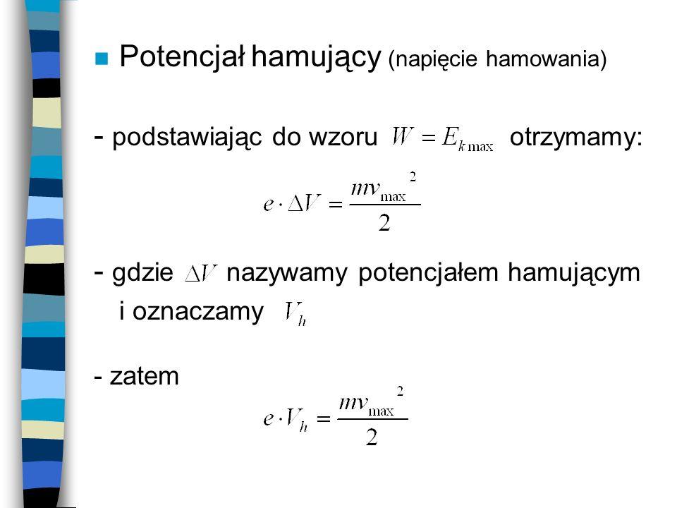 n Potencjał hamujący (napięcie hamowania) - podstawiając do wzoru otrzymamy: - gdzie nazywamy potencjałem hamującym i oznaczamy - zatem