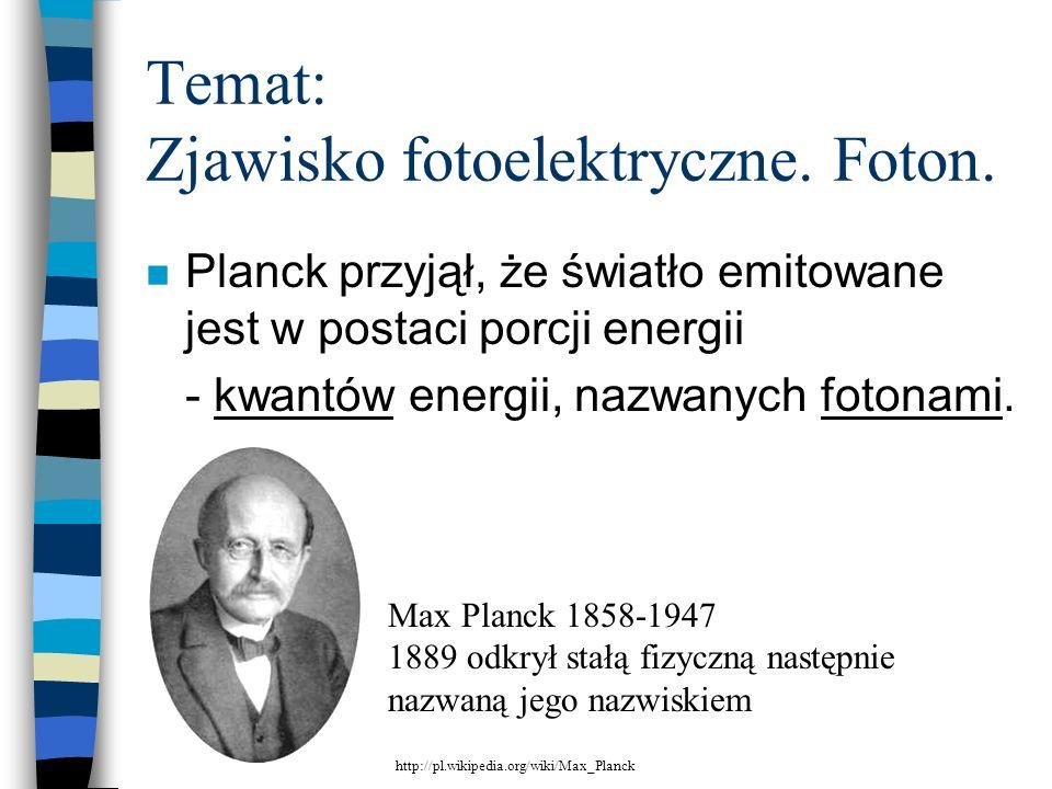 n Planck przyjął, że światło emitowane jest w postaci porcji energii - kwantów energii, nazwanych fotonami. Temat: Zjawisko fotoelektryczne. Foton. Ma