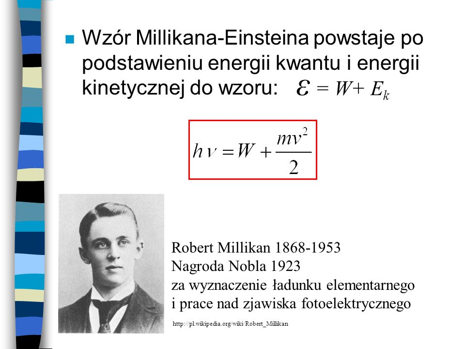 Wzór Millikana-Einsteina powstaje po podstawieniu energii kwantu i energii kinetycznej do wzoru: Robert Millikan 1868-1953 Nagroda Nobla 1923 za wyznaczenie ładunku elementarnego i prace nad zjawiska fotoelektrycznego http://pl.wikipedia.org/wiki/Robert_Millikan ε = W+ E k