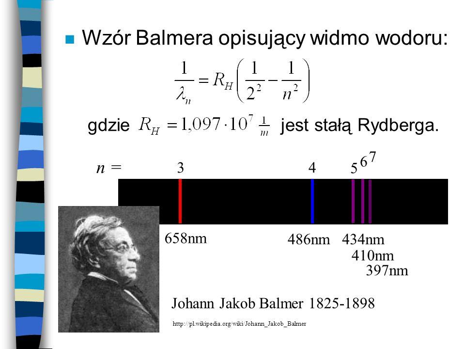 n Wzór Balmera opisujący widmo wodoru: gdzie jest stałą Rydberga. 658nm 486nm434nm 410nm 397nm 34 5 6 7 n = Johann Jakob Balmer 1825-1898 http://pl.wi