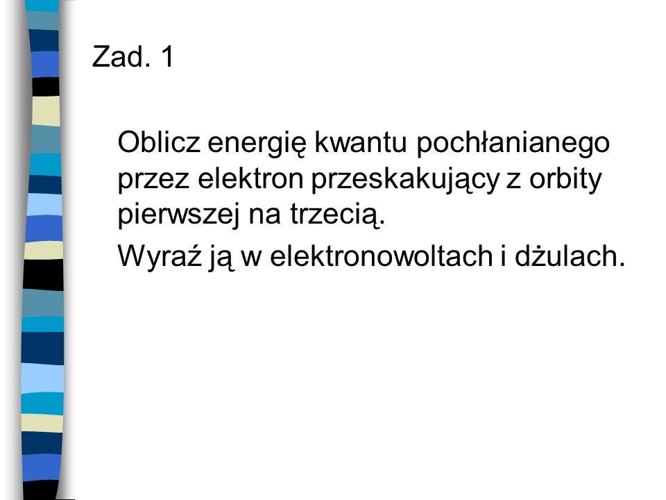 Zad. 1 Oblicz energię kwantu pochłanianego przez elektron przeskakujący z orbity pierwszej na trzecią. Wyraź ją w elektronowoltach i dżulach.