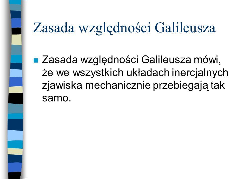 Zasada względności Galileusza n Zasada względności Galileusza mówi, że we wszystkich układach inercjalnych zjawiska mechanicznie przebiegają tak samo.