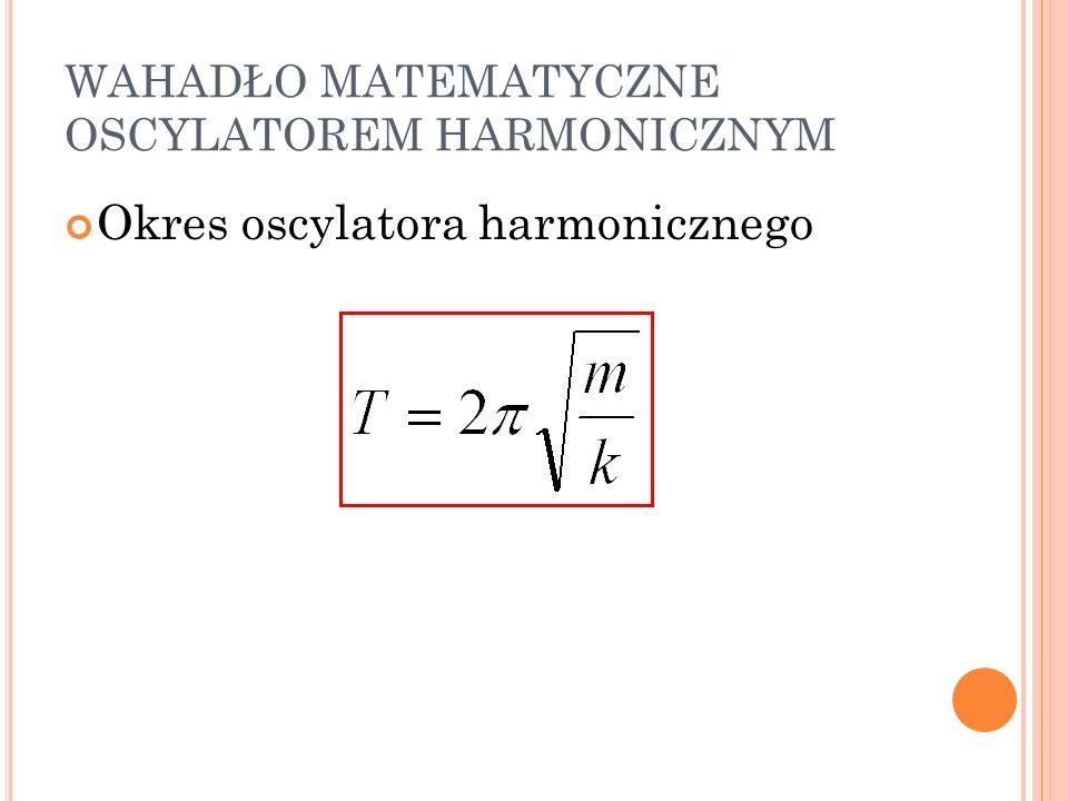 WAHADŁO MATEMATYCZNE OSCYLATOREM HARMONICZNYM Okres oscylatora harmonicznego