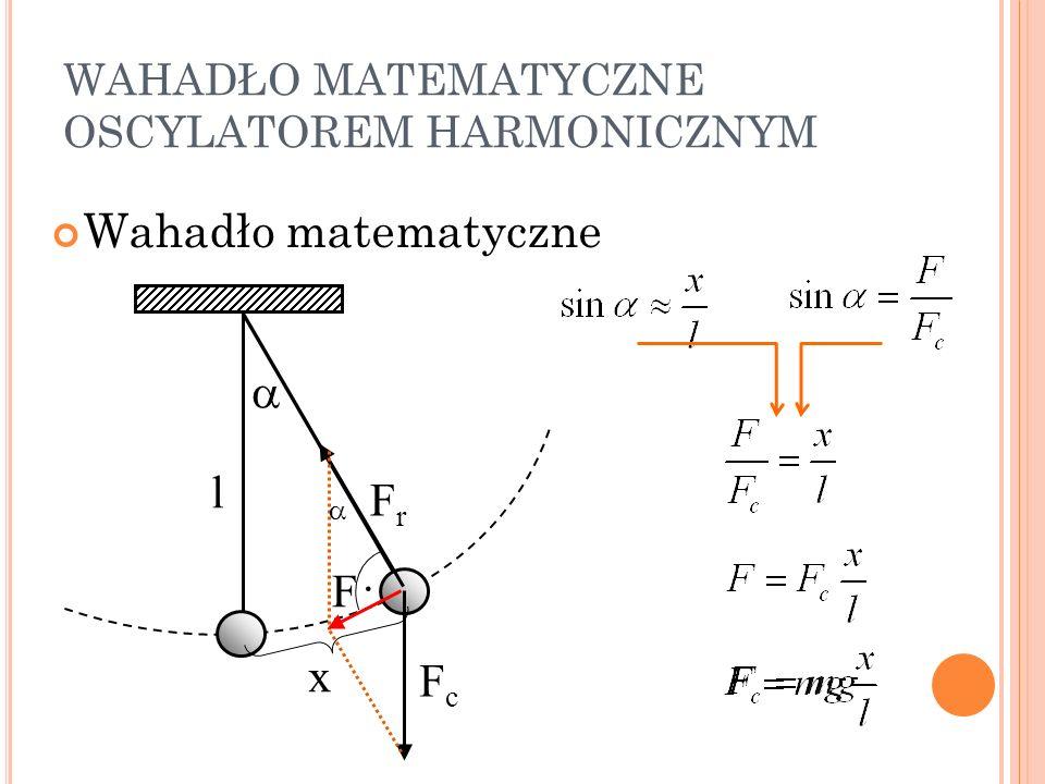 WAHADŁO MATEMATYCZNE OSCYLATOREM HARMONICZNYM Wahadło matematyczne l FrFr FcFc F x