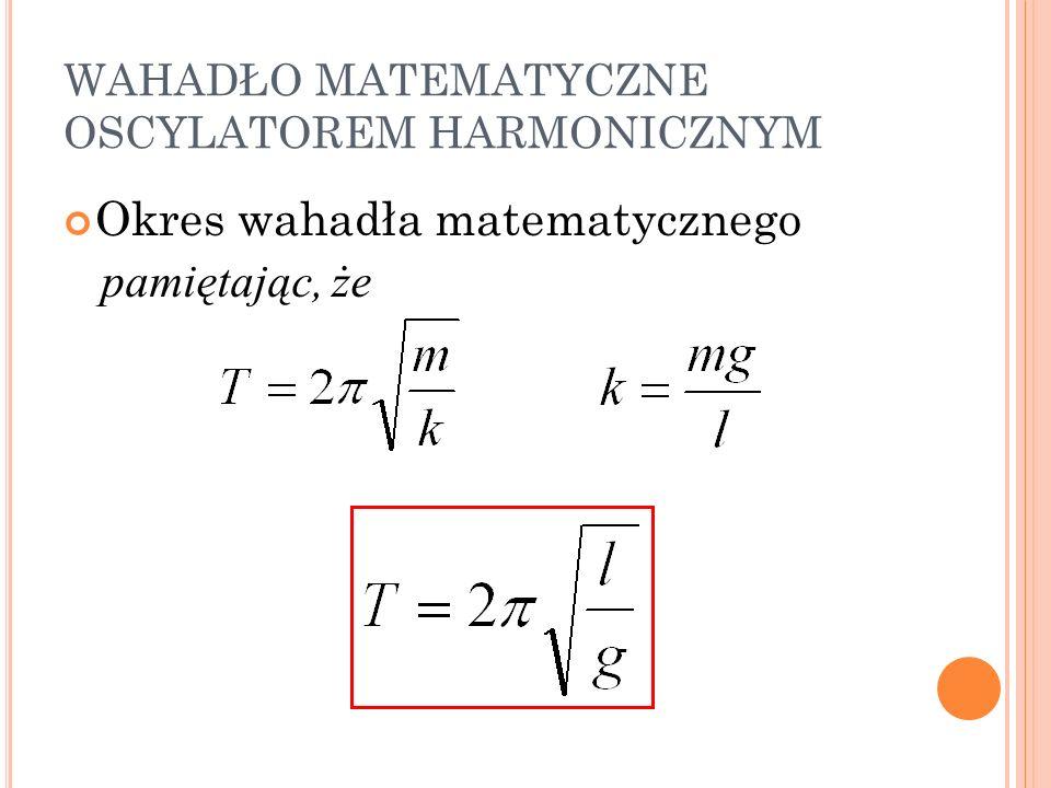 WAHADŁO MATEMATYCZNE OSCYLATOREM HARMONICZNYM Okres wahadła matematycznego pamiętając, że