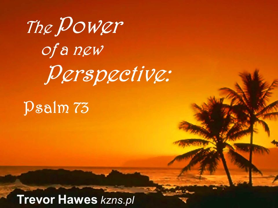 Trevor Hawes kzns.pl The Power of a new Perspective: Psalm 73