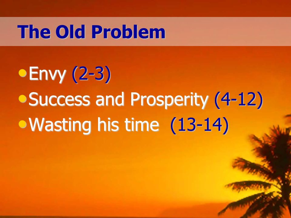 The Old Problem Envy (2-3) Envy (2-3) Success and Prosperity (4-12) Success and Prosperity (4-12) Wasting his time (13-14) Wasting his time (13-14)