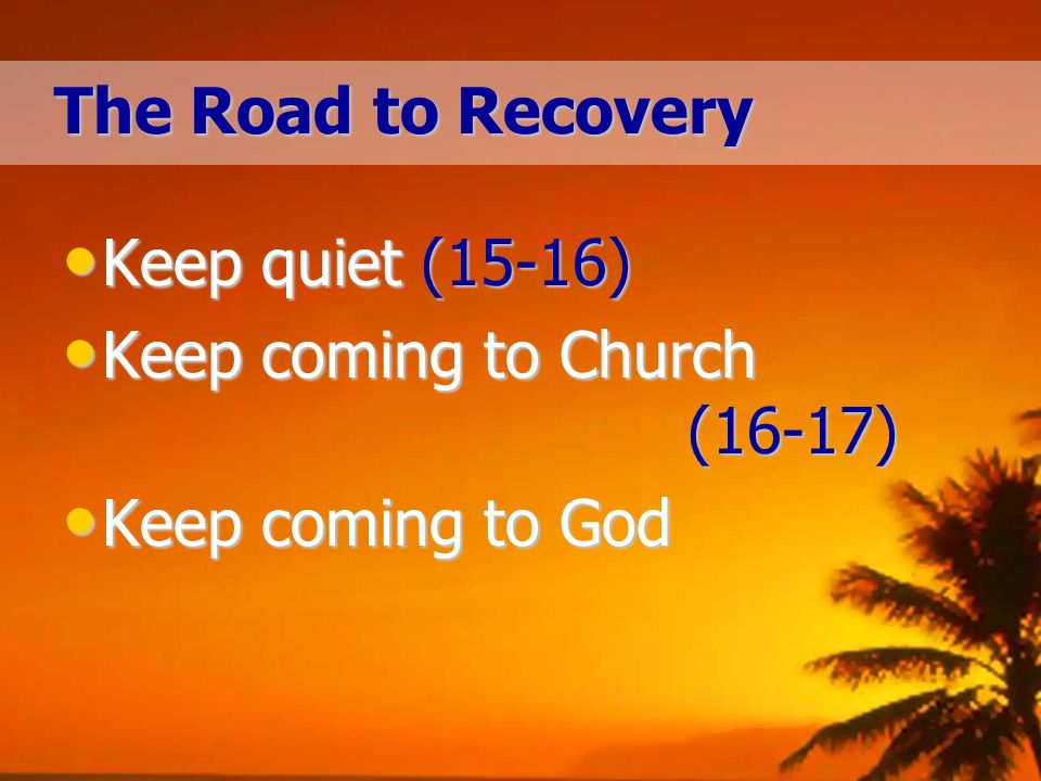 The Road to Recovery Keep quiet (15-16) Keep quiet (15-16) Keep coming to Church (16-17) Keep coming to Church (16-17) Keep coming to God Keep coming