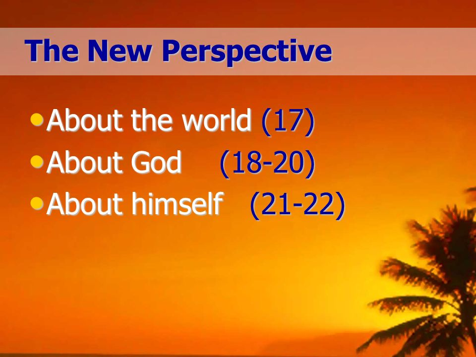 The New Perspective About the world (17) About the world (17) About God(18-20) About God(18-20) About himself (21-22) About himself (21-22)