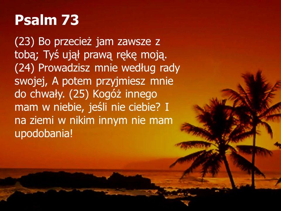 Psalm 73 (23) Bo przecież jam zawsze z tobą; Tyś ujął prawą rękę moją.
