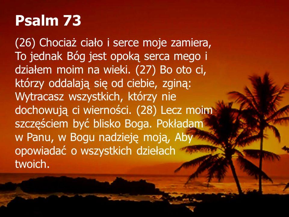 Psalm 73 (26) Chociaż ciało i serce moje zamiera, To jednak Bóg jest opoką serca mego i działem moim na wieki.