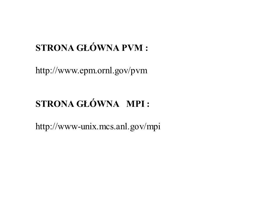 STRONA GŁÓWNA PVM : http://www.epm.ornl.gov/pvm STRONA GŁÓWNA MPI : http://www-unix.mcs.anl.gov/mpi