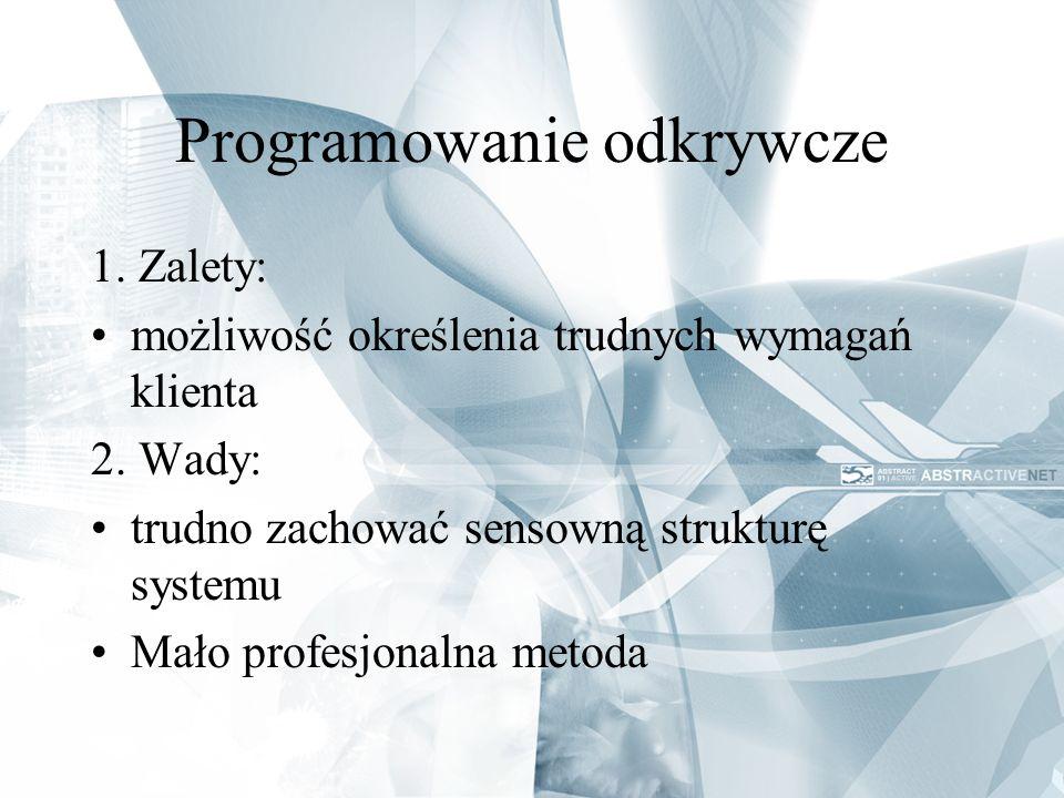 Programowanie odkrywcze 1. Zalety: możliwość określenia trudnych wymagań klienta 2. Wady: trudno zachować sensowną strukturę systemu Mało profesjonaln