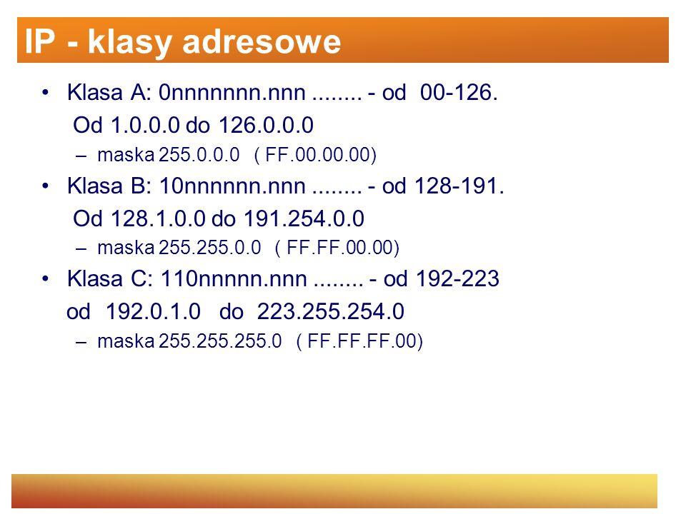 IP - klasy adresowe Klasa A: 0nnnnnnn.nnn........ - od 00-126. Od 1.0.0.0 do 126.0.0.0 –maska 255.0.0.0 ( FF.00.00.00) Klasa B: 10nnnnnn.nnn........ -
