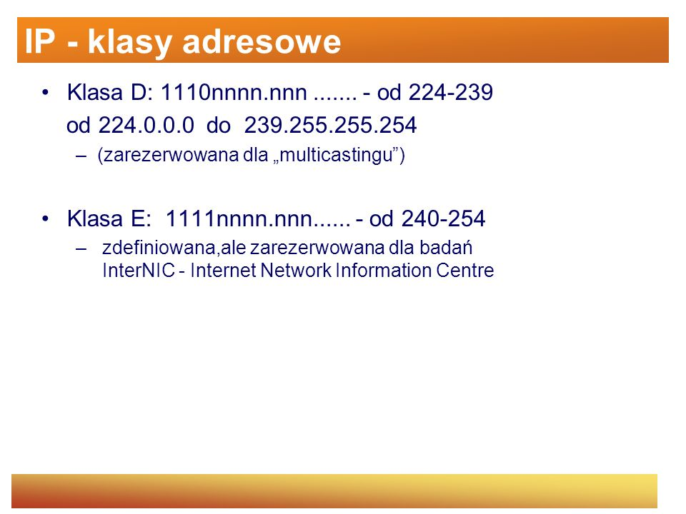 IP - klasy adresowe Klasa D: 1110nnnn.nnn....... - od 224-239 od 224.0.0.0 do 239.255.255.254 –(zarezerwowana dla multicastingu) Klasa E: 1111nnnn.nnn