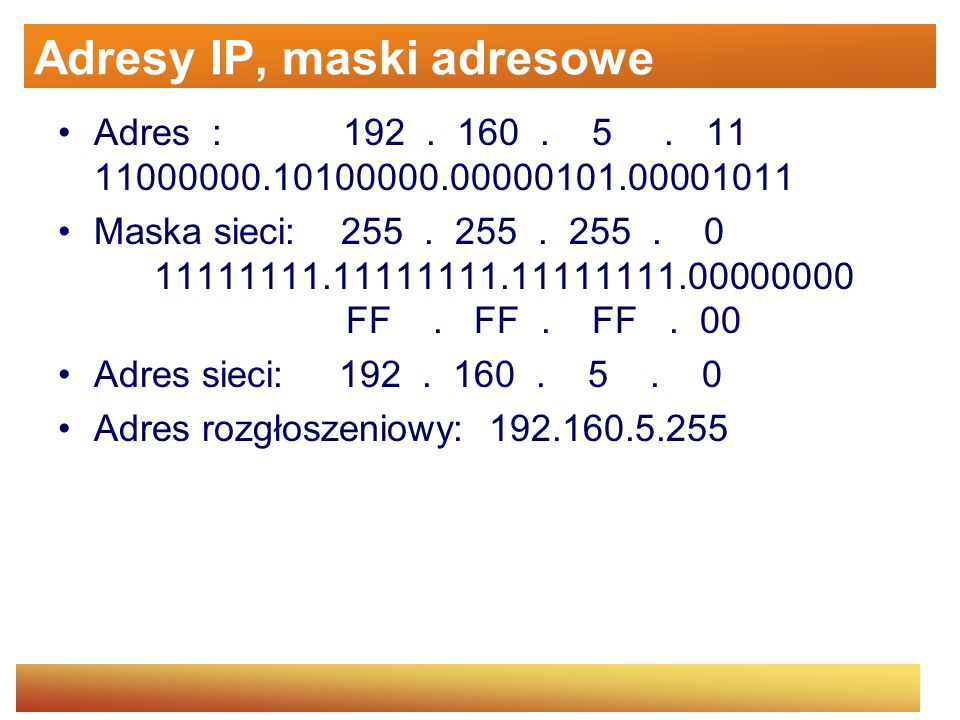Adresy IP, maski adresowe Adres : 192. 160. 5. 11 11000000.10100000.00000101.00001011 Maska sieci: 255. 255. 255. 0 11111111.11111111.11111111.0000000