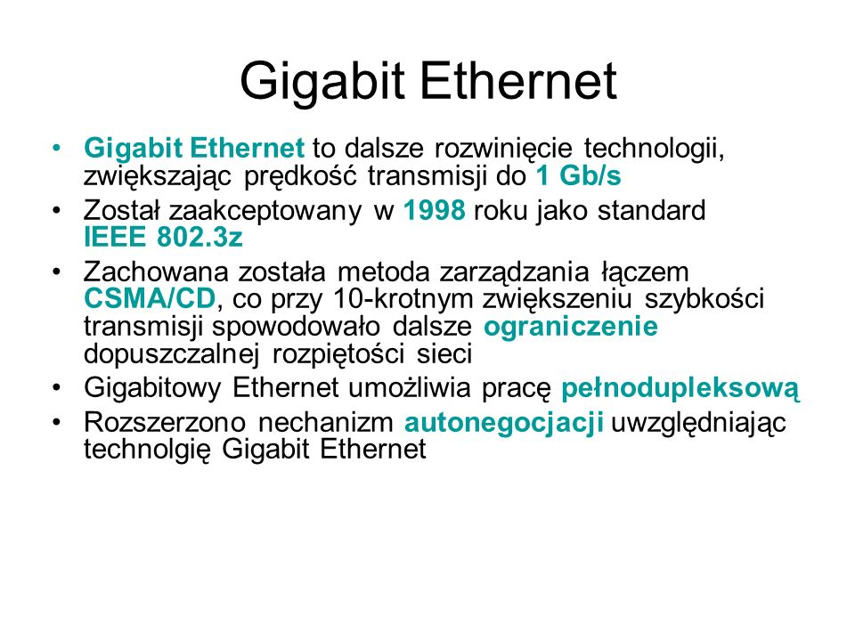 Gigabit Ethernet Gigabit Ethernet to dalsze rozwinięcie technologii, zwiększając prędkość transmisji do 1 Gb/s Został zaakceptowany w 1998 roku jako s